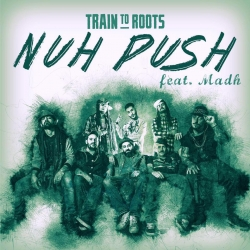 TRAIN TO ROOTS FEAT MADH - NUH PUSH